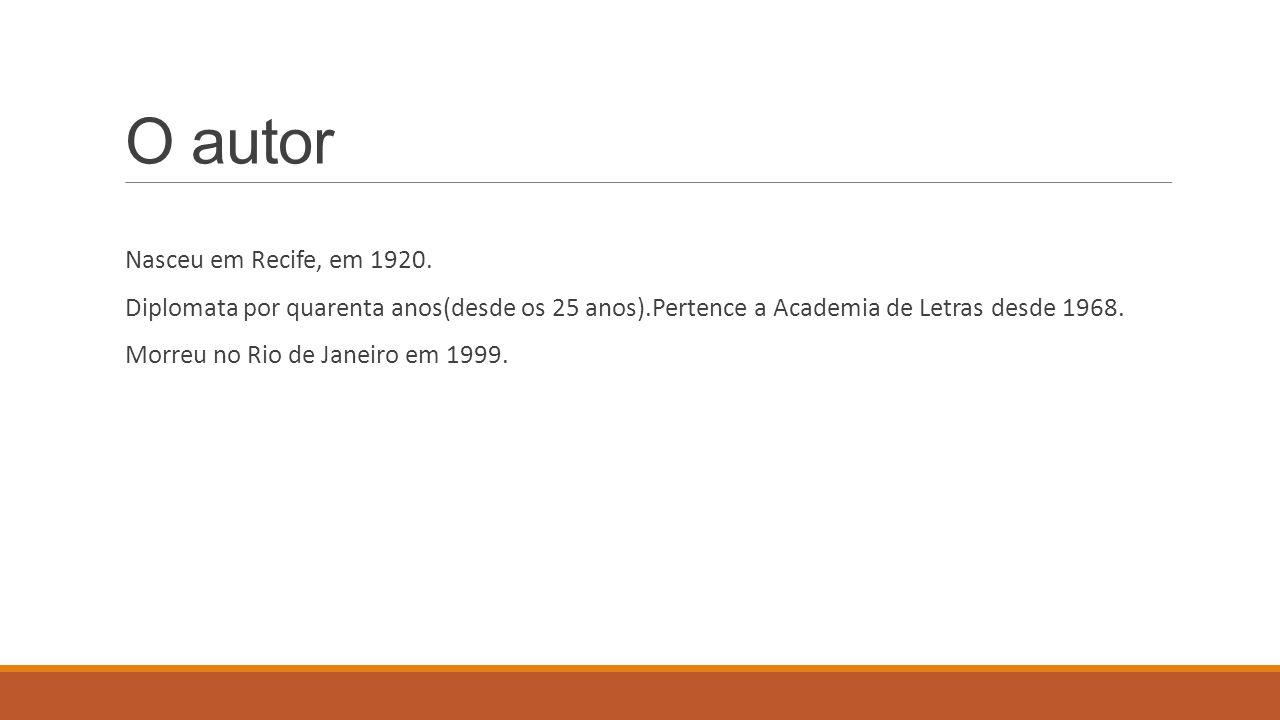 O autor Nasceu em Recife, em 1920. Diplomata por quarenta anos(desde os 25 anos).Pertence a Academia de Letras desde 1968. Morreu no Rio de Janeiro em
