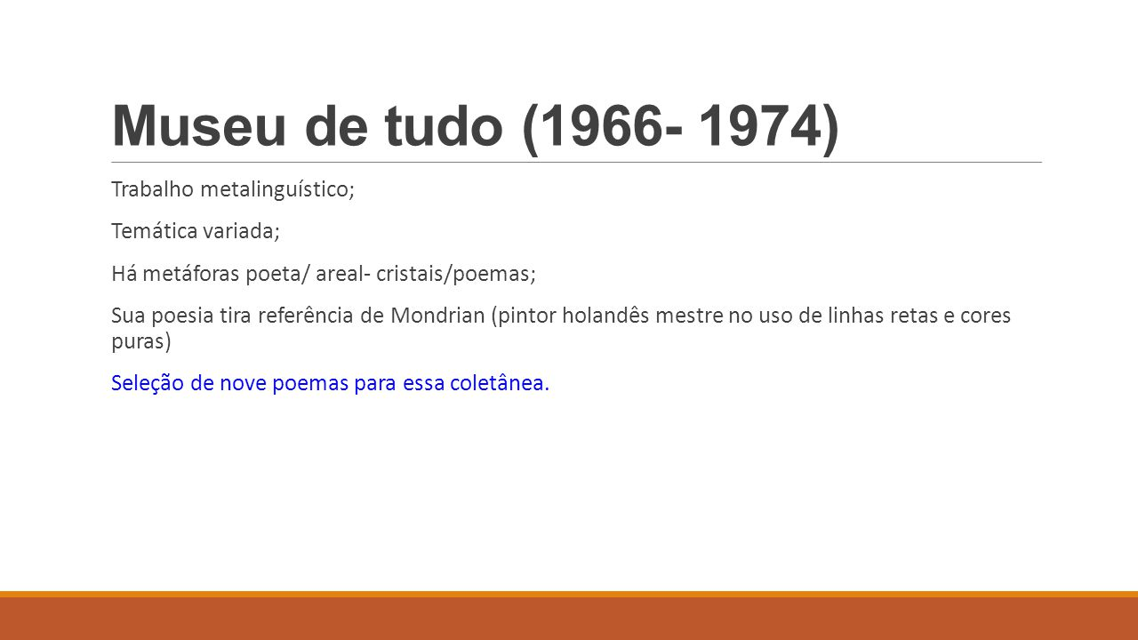 Museu de tudo (1966- 1974) Trabalho metalinguístico; Temática variada; Há metáforas poeta/ areal- cristais/poemas; Sua poesia tira referência de Mondr