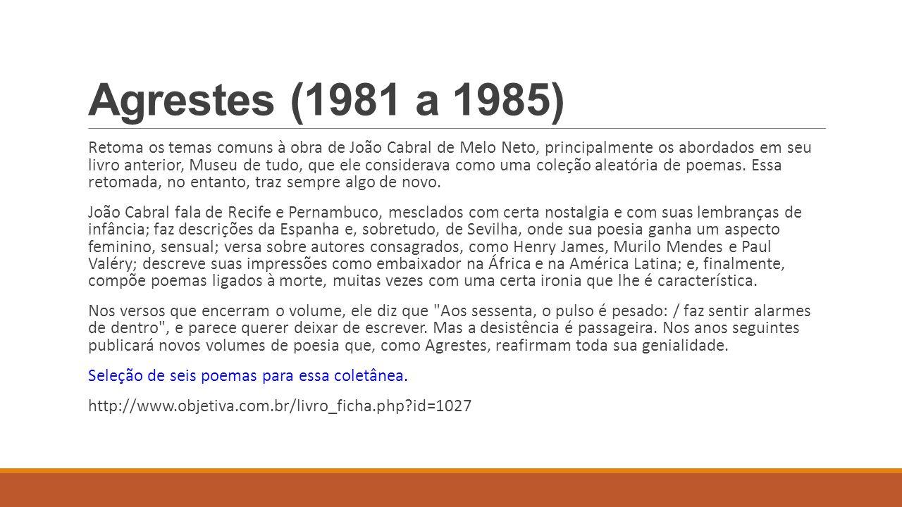 Agrestes (1981 a 1985) Retoma os temas comuns à obra de João Cabral de Melo Neto, principalmente os abordados em seu livro anterior, Museu de tudo, qu