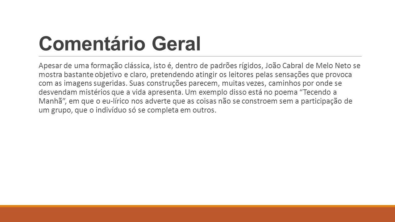 Comentário Geral Apesar de uma formação clássica, isto é, dentro de padrões rígidos, João Cabral de Melo Neto se mostra bastante objetivo e claro, pre
