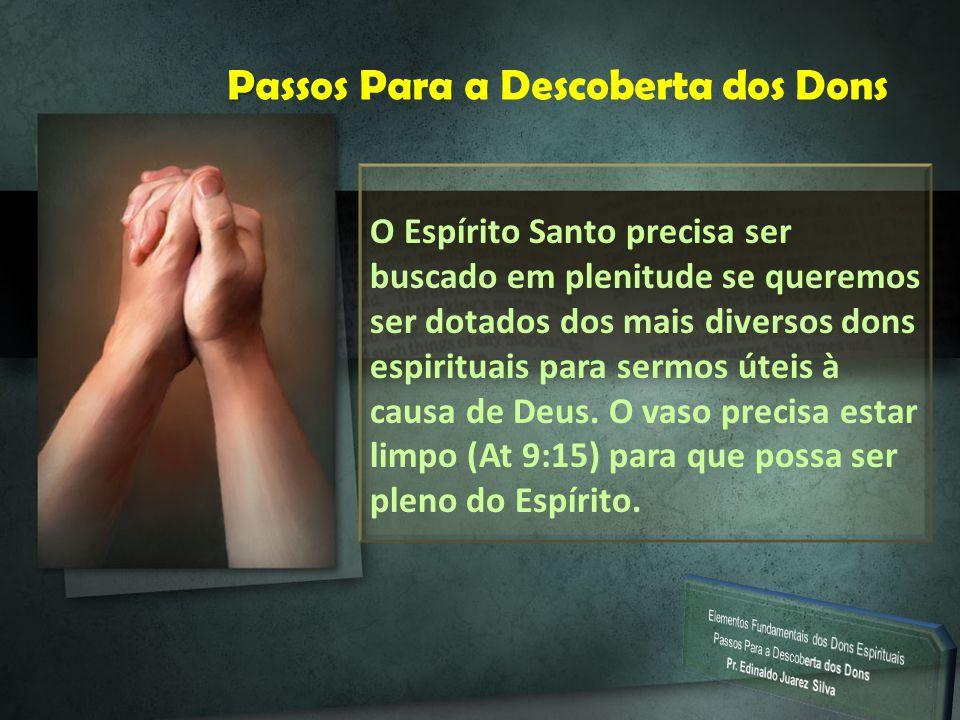 P Passos Para a Descoberta dos Dons O Espírito Santo precisa ser buscado em plenitude se queremos ser dotados dos mais diversos dons espirituais para