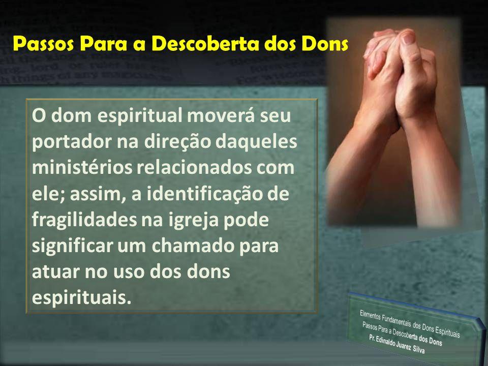 P Passos Para a Descoberta dos Dons O dom espiritual moverá seu portador na direção daqueles ministérios relacionados com ele; assim, a identificação