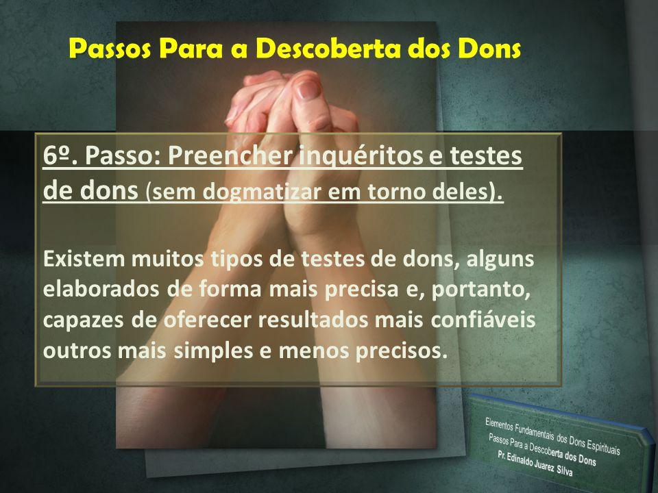 P Passos Para a Descoberta dos Dons 6º. Passo: Preencher inquéritos e testes de dons (sem dogmatizar em torno deles). Existem muitos tipos de testes d