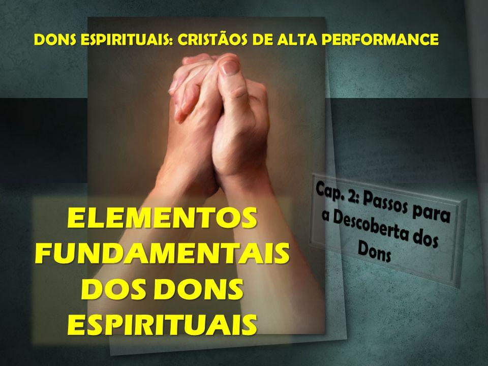ELEMENTOS FUNDAMENTAIS DOS DONS ESPIRITUAIS DONS ESPIRITUAIS: CRISTÃOS DE ALTA PERFORMANCE
