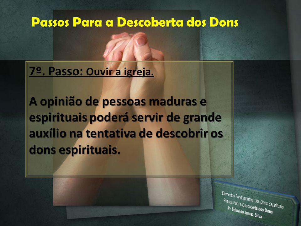 P Passos Para a Descoberta dos Dons 7º. Passo: Ouvir a igreja. A opinião de pessoas maduras e espirituais poderá servir de grande auxílio na tentativa