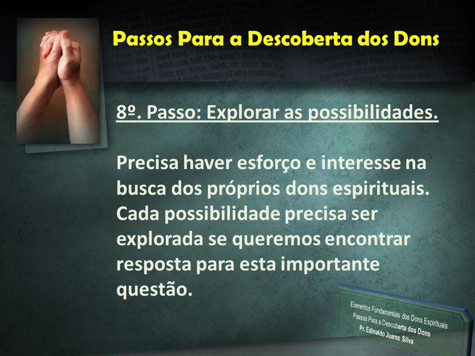 P Passos Para a Descoberta dos Dons 8º. Passo: Explorar as possibilidades. Precisa haver esforço e interesse na busca dos próprios dons espirituais. C