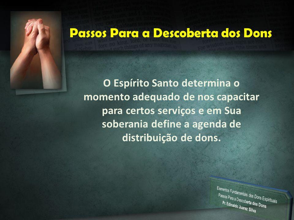 P Passos Para a Descoberta dos Dons O Espírito Santo determina o momento adequado de nos capacitar para certos serviços e em Sua soberania define a ag