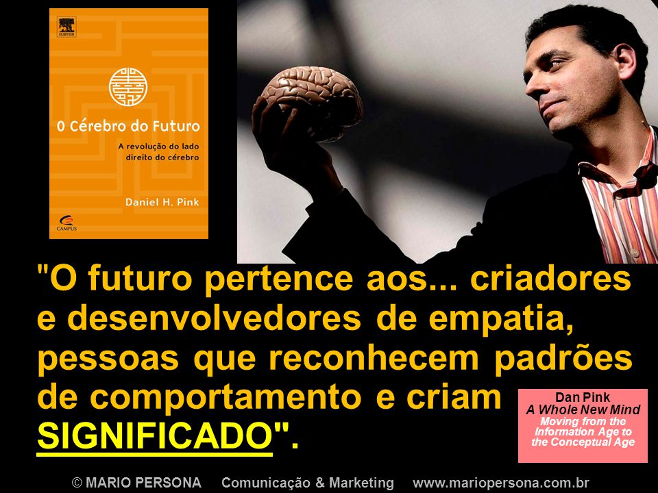 © MARIO PERSONA Comunicação & Marketing www.mariopersona.com.br Dan Pink A Whole New Mind Moving from the Information Age to the Conceptual Age O futuro pertence aos...