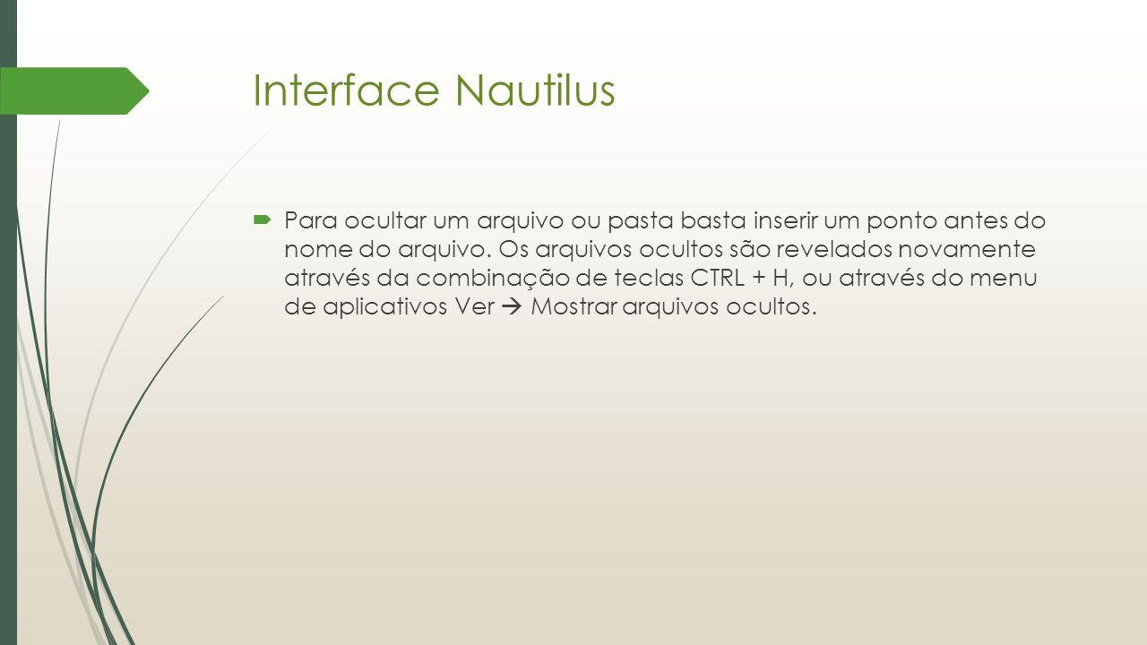 Interface Nautilus  Para ocultar um arquivo ou pasta basta inserir um ponto antes do nome do arquivo. Os arquivos ocultos são revelados novamente atr