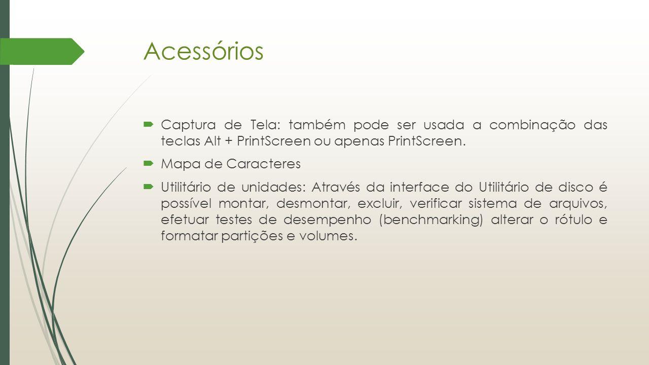 Acessórios  Captura de Tela: também pode ser usada a combinação das teclas Alt + PrintScreen ou apenas PrintScreen.  Mapa de Caracteres  Utilitário