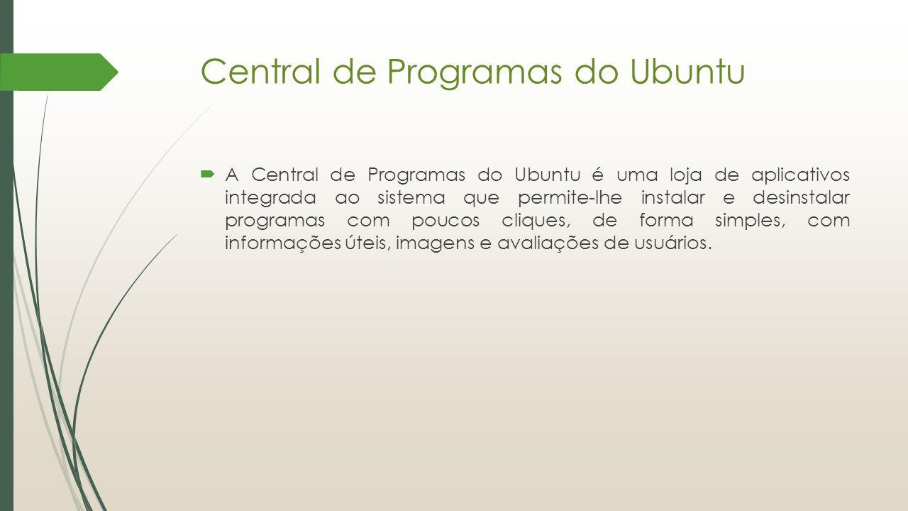 Central de Programas do Ubuntu  A Central de Programas do Ubuntu é uma loja de aplicativos integrada ao sistema que permite-lhe instalar e desinstala