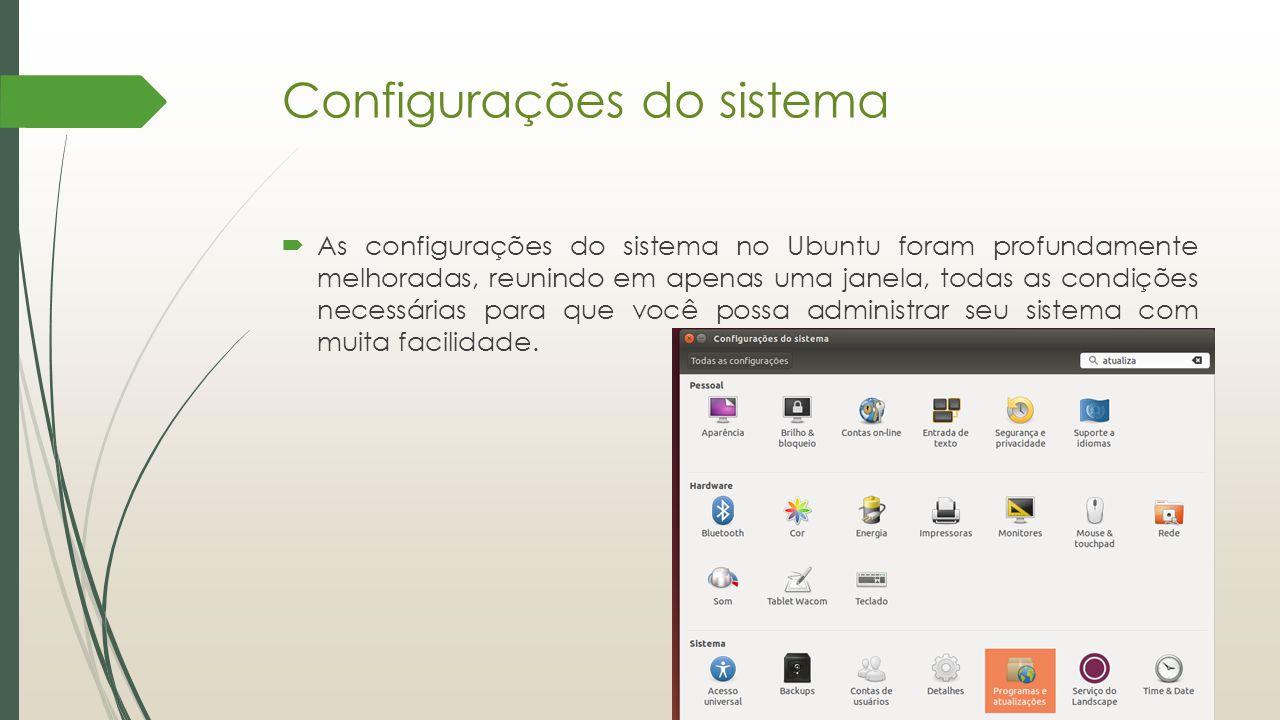 Configurações do sistema  As configurações do sistema no Ubuntu foram profundamente melhoradas, reunindo em apenas uma janela, todas as condições nec