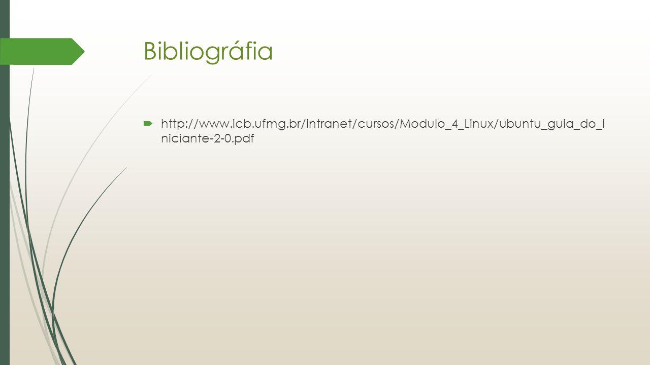 Bibliográfia  http://www.icb.ufmg.br/intranet/cursos/Modulo_4_Linux/ubuntu_guia_do_i niciante-2-0.pdf