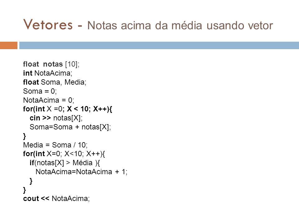Vetores - Notas acima da média usando vetor float notas [10]; int NotaAcima; float Soma, Media; Soma  0; NotaAcima = 0; for(int X =0; X < 10; X++){ c