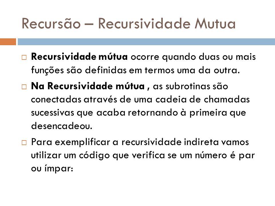 Recursão – Recursividade Mutua  Recursividade mútua ocorre quando duas ou mais funções são definidas em termos uma da outra.  Na Recursividade mútua