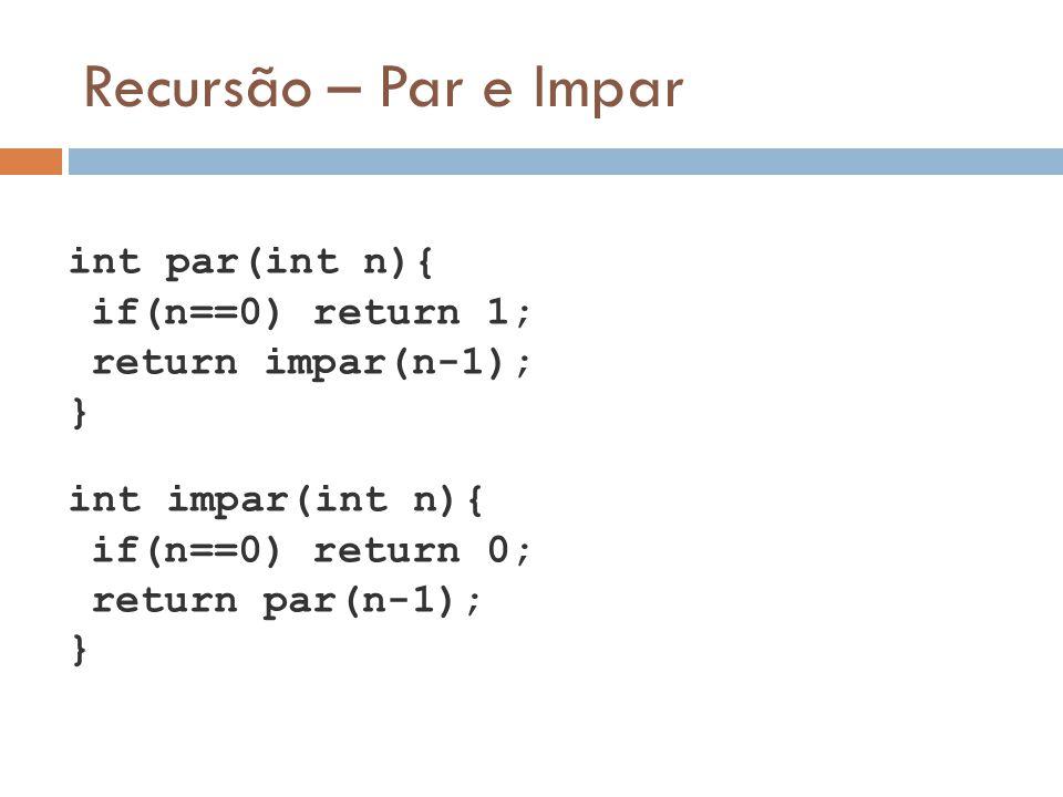 Recursão – Par e Impar int par(int n){ if(n==0) return 1; return impar(n-1); } int impar(int n){ if(n==0) return 0; return par(n-1); }
