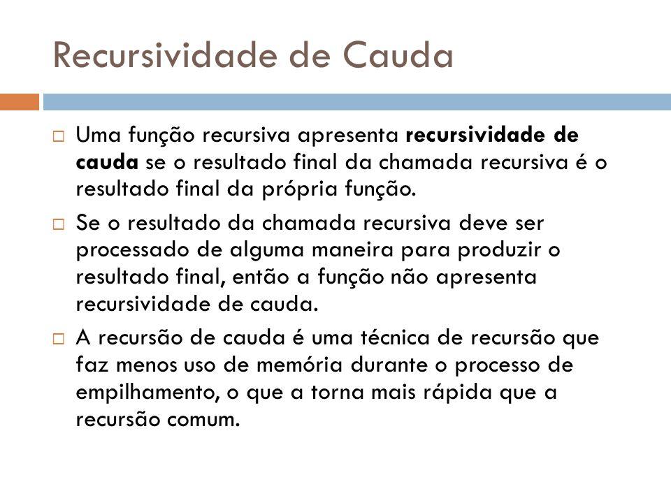 Recursividade de Cauda  Uma função recursiva apresenta recursividade de cauda se o resultado final da chamada recursiva é o resultado final da própri