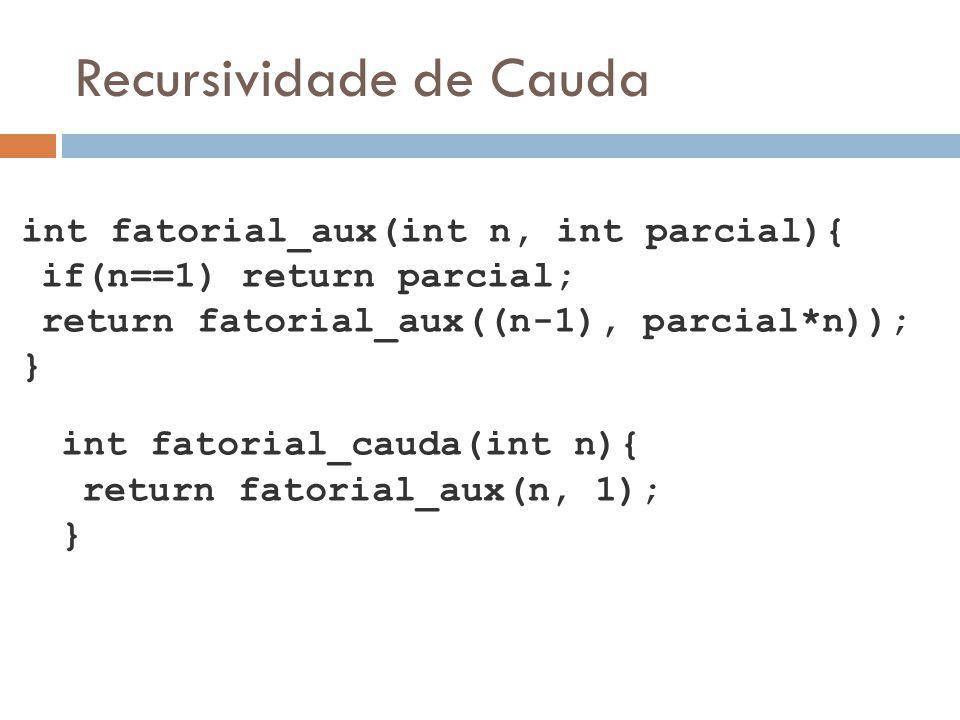 Recursividade de Cauda int fatorial_aux(int n, int parcial){ if(n==1) return parcial; return fatorial_aux((n-1), parcial*n)); } int fatorial_cauda(int