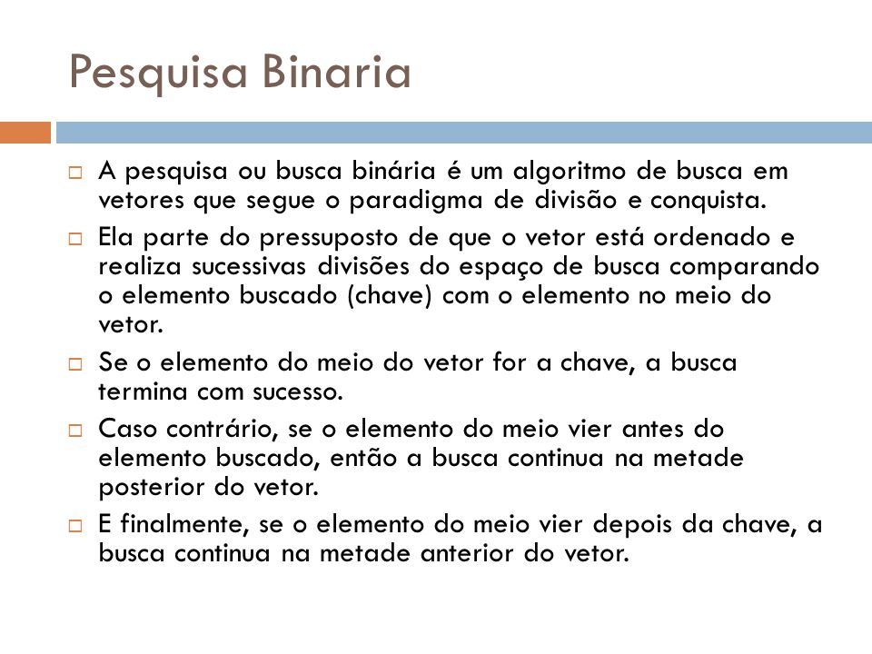 Pesquisa Binaria  A pesquisa ou busca binária é um algoritmo de busca em vetores que segue o paradigma de divisão e conquista.  Ela parte do pressup