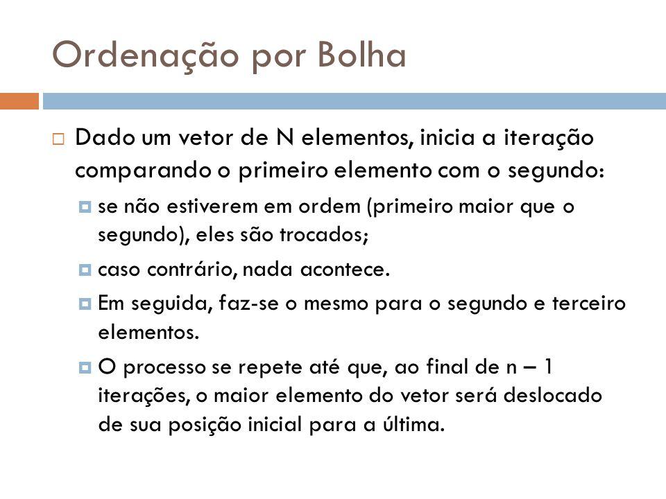 Ordenação por Bolha  Dado um vetor de N elementos, inicia a iteração comparando o primeiro elemento com o segundo:  se não estiverem em ordem (prime