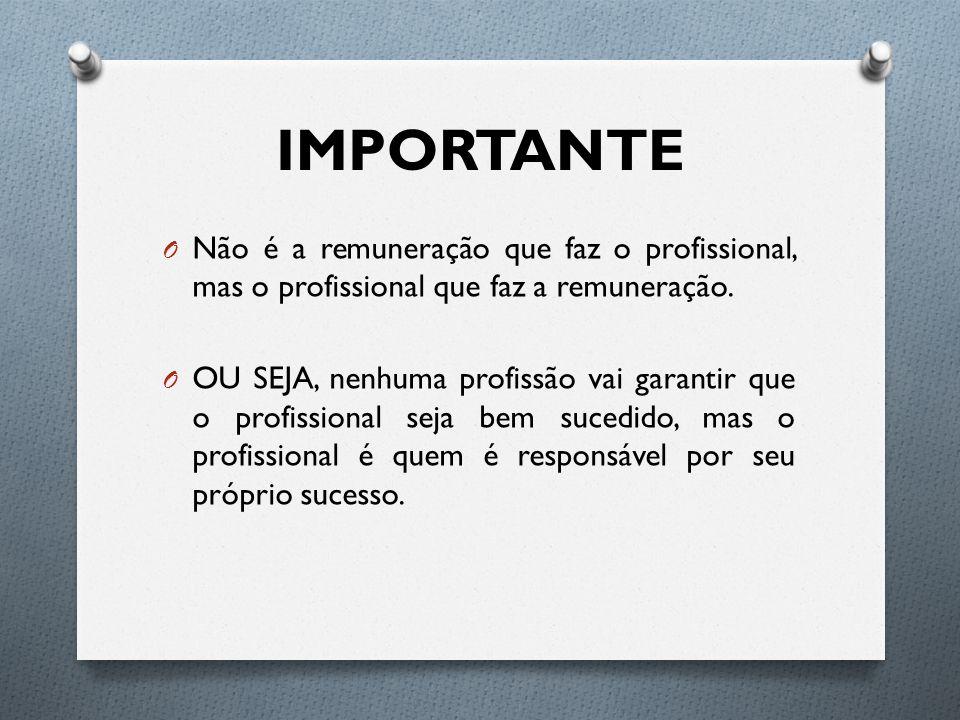IMPORTANTE O Não é a remuneração que faz o profissional, mas o profissional que faz a remuneração.