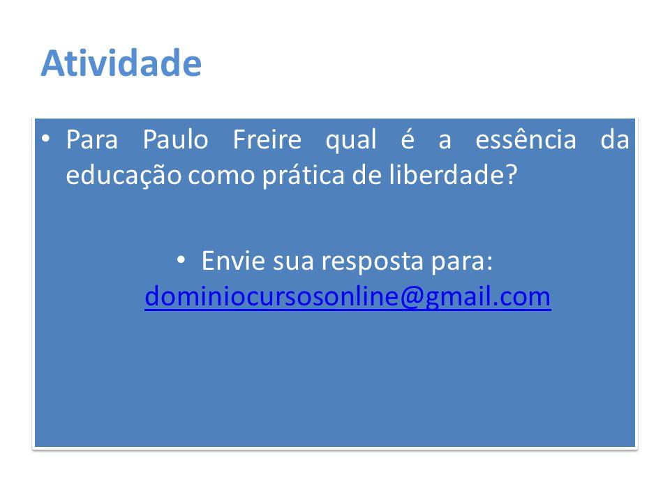 Atividade Para Paulo Freire qual é a essência da educação como prática de liberdade? Envie sua resposta para: dominiocursosonline@gmail.com dominiocur