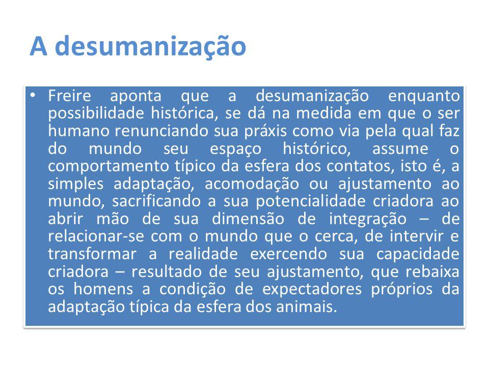 A desumanização Freire aponta que a desumanização enquanto possibilidade histórica, se dá na medida em que o ser humano renunciando sua práxis como vi