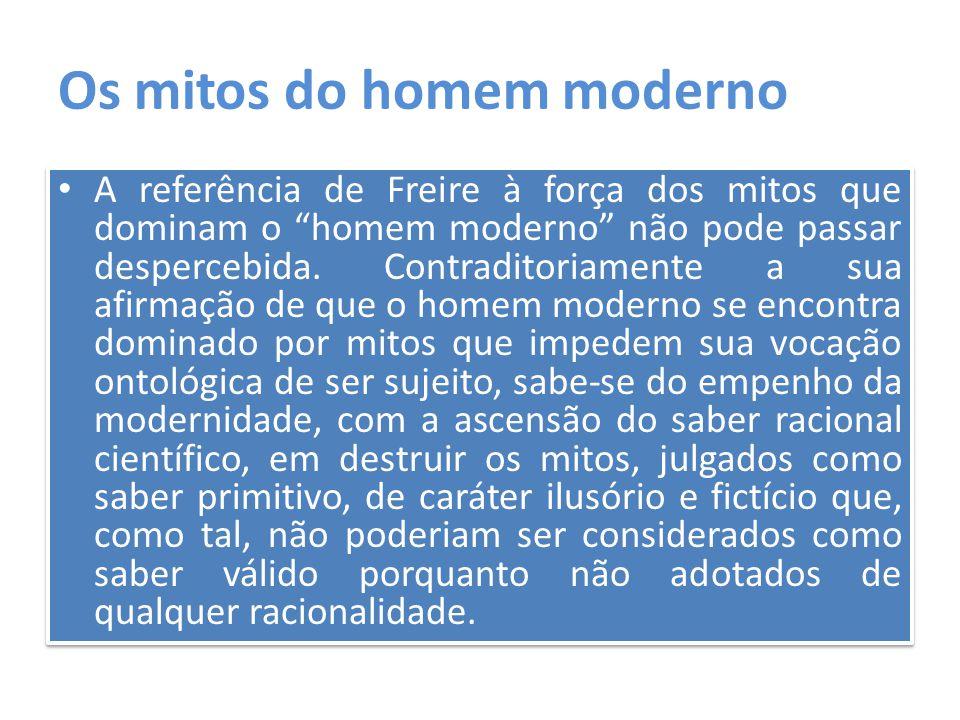 """Os mitos do homem moderno A referência de Freire à força dos mitos que dominam o """"homem moderno"""" não pode passar despercebida. Contraditoriamente a su"""