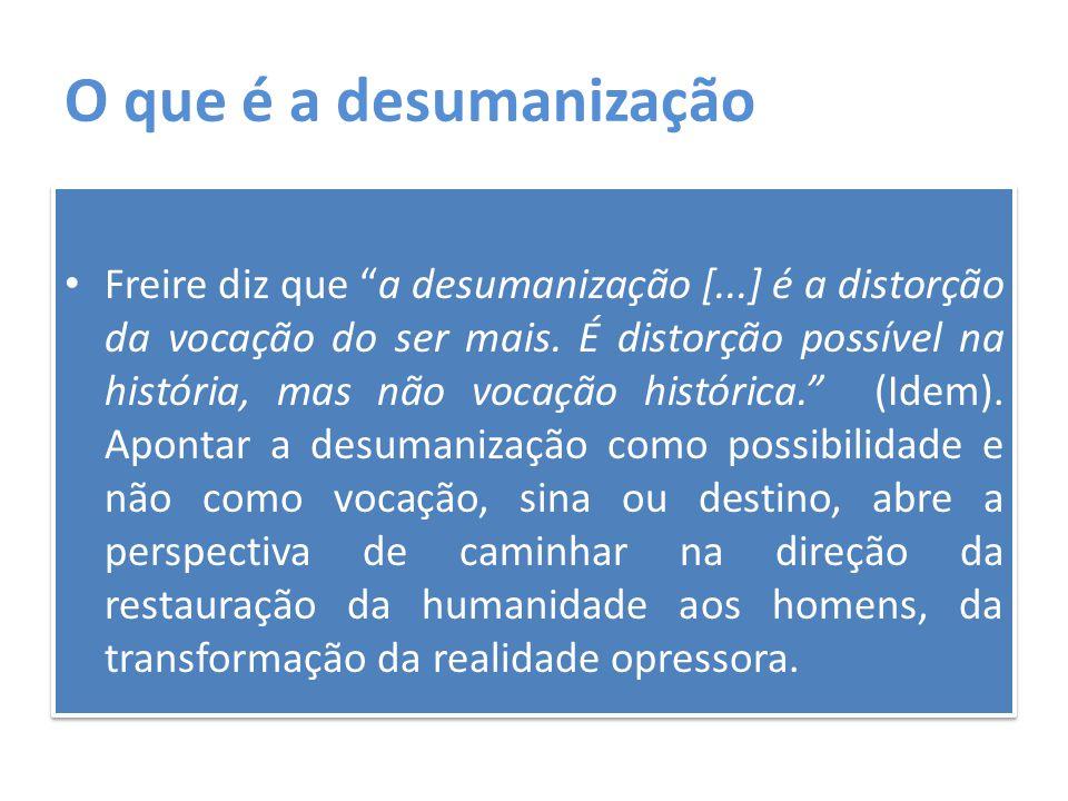 """O que é a desumanização Freire diz que """"a desumanização [...] é a distorção da vocação do ser mais. É distorção possível na história, mas não vocação"""