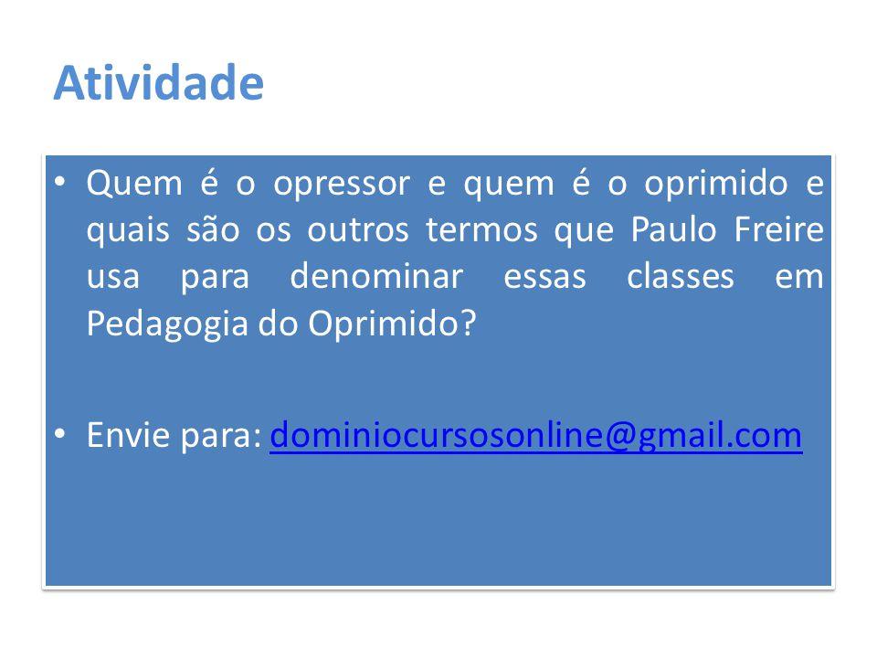 Atividade Quem é o opressor e quem é o oprimido e quais são os outros termos que Paulo Freire usa para denominar essas classes em Pedagogia do Oprimid