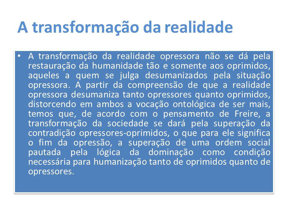 A transformação da realidade A transformação da realidade opressora não se dá pela restauração da humanidade tão e somente aos oprimidos, aqueles a qu