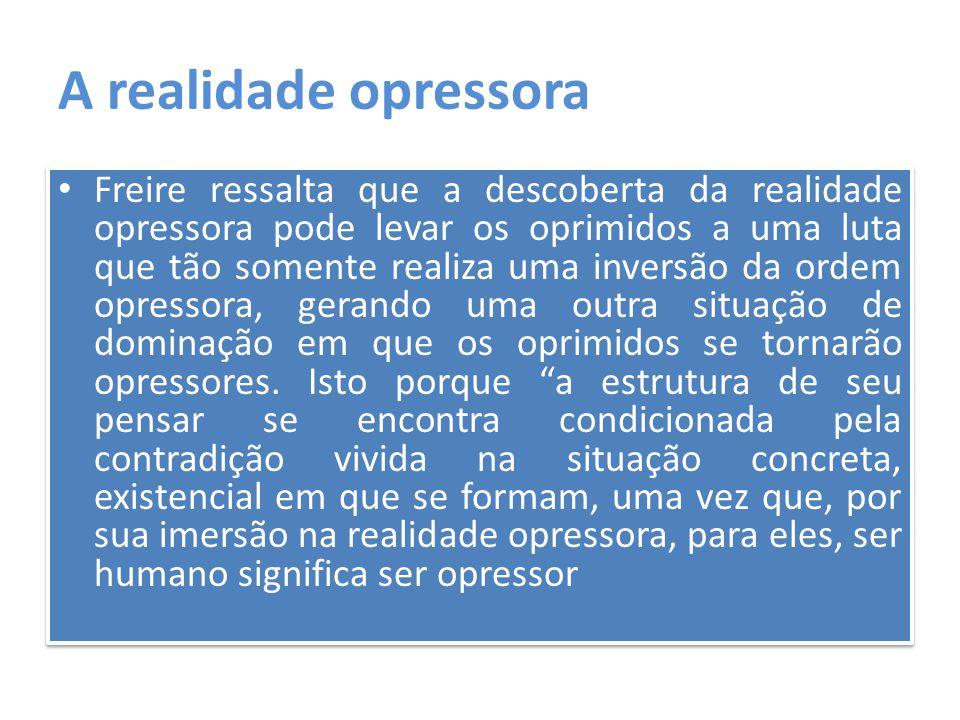 A realidade opressora Freire ressalta que a descoberta da realidade opressora pode levar os oprimidos a uma luta que tão somente realiza uma inversão