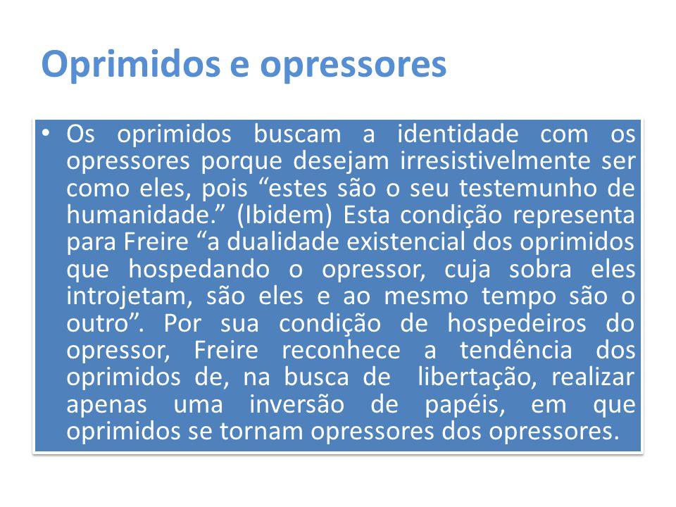"""Oprimidos e opressores Os oprimidos buscam a identidade com os opressores porque desejam irresistivelmente ser como eles, pois """"estes são o seu testem"""