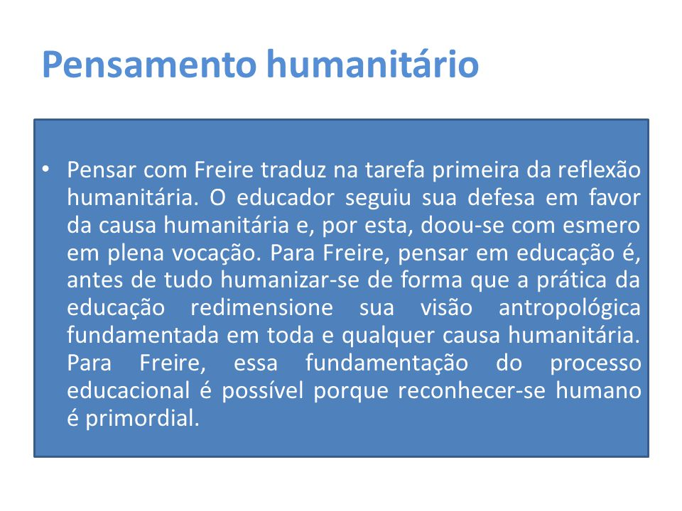 Pensamento humanitário Pensar com Freire traduz na tarefa primeira da reflexão humanitária. O educador seguiu sua defesa em favor da causa humanitária