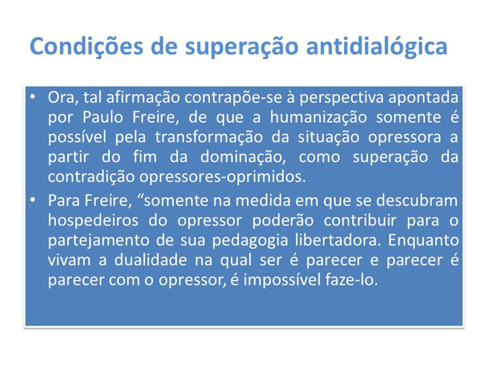Condições de superação antidialógica Ora, tal afirmação contrapõe-se à perspectiva apontada por Paulo Freire, de que a humanização somente é possível