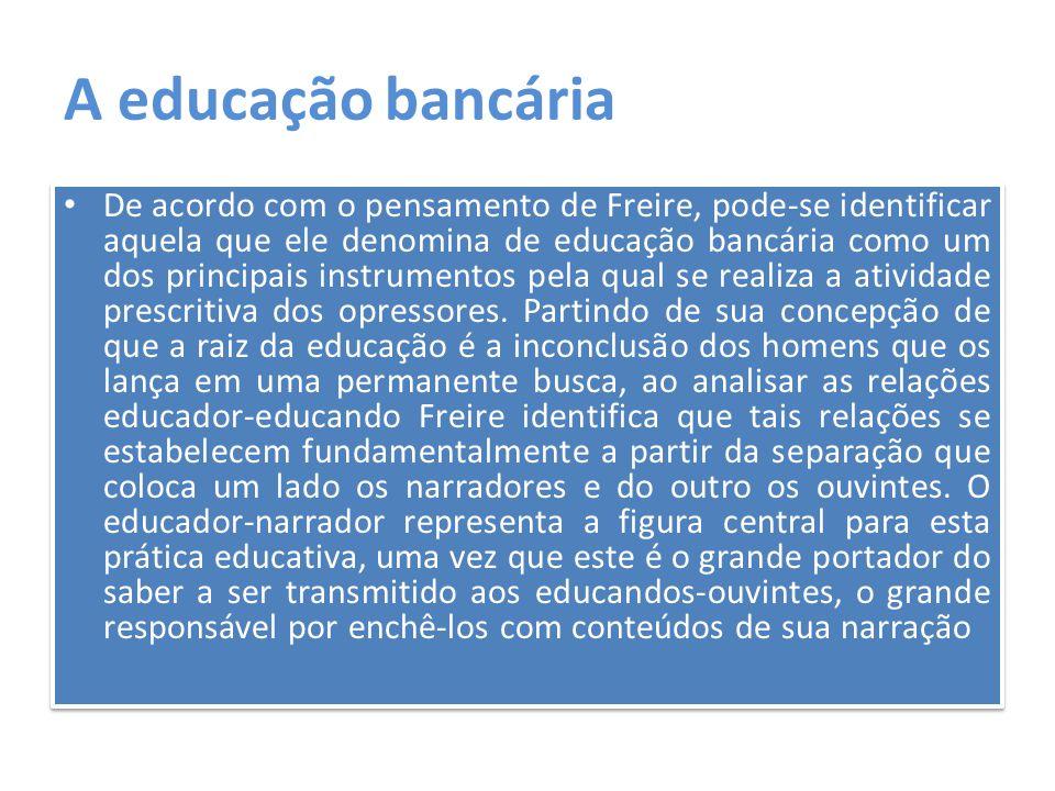 A educação bancária De acordo com o pensamento de Freire, pode-se identificar aquela que ele denomina de educação bancária como um dos principais inst