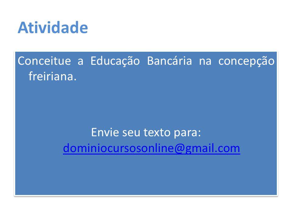 Atividade Conceitue a Educação Bancária na concepção freiriana. Envie seu texto para: dominiocursosonline@gmail.com dominiocursosonline@gmail.com Conc