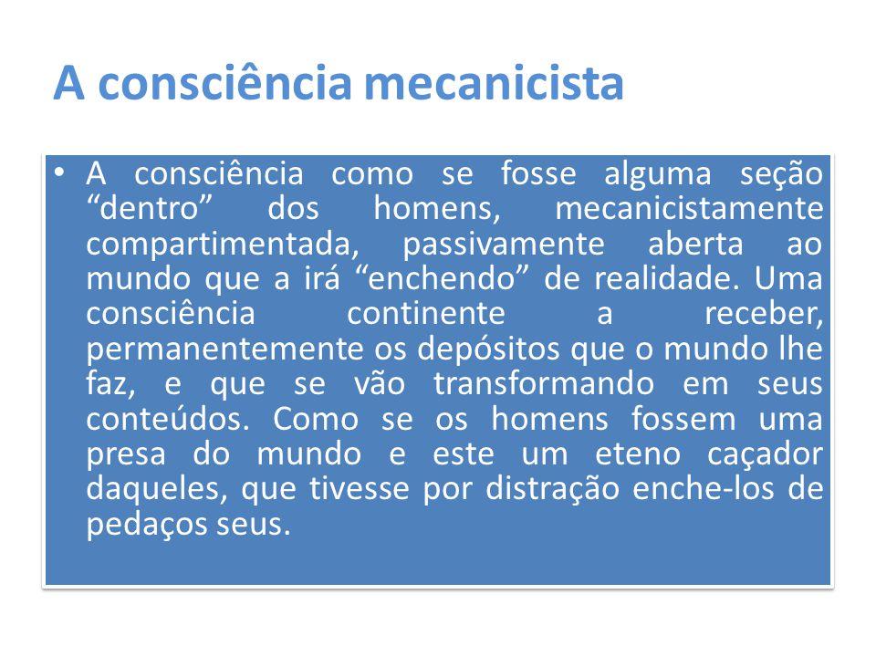 """A consciência mecanicista A consciência como se fosse alguma seção """"dentro"""" dos homens, mecanicistamente compartimentada, passivamente aberta ao mundo"""