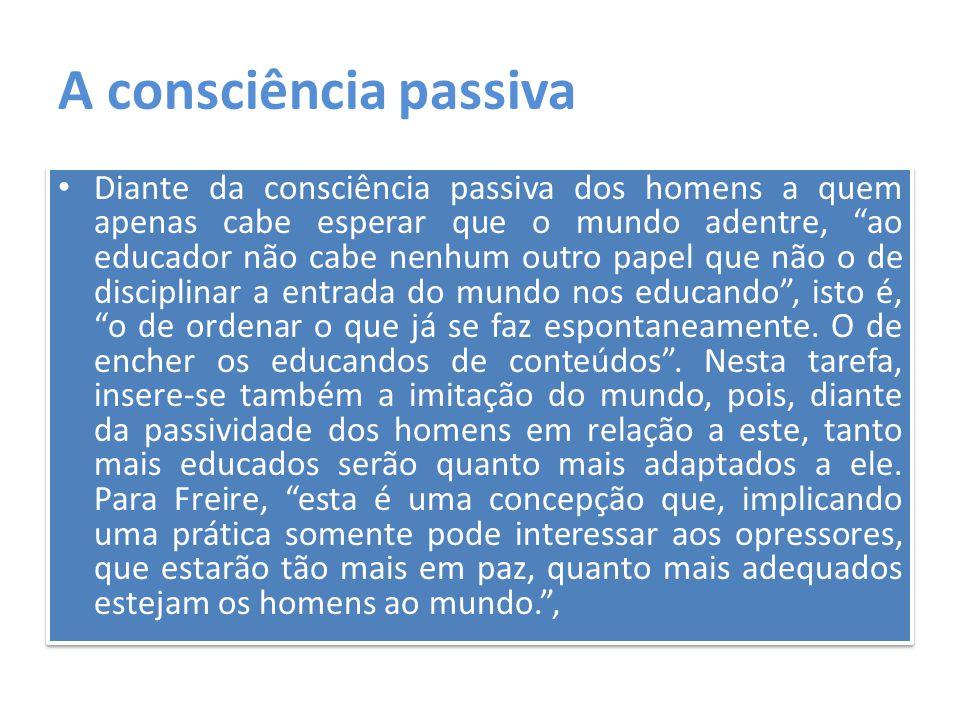 """A consciência passiva Diante da consciência passiva dos homens a quem apenas cabe esperar que o mundo adentre, """"ao educador não cabe nenhum outro pape"""