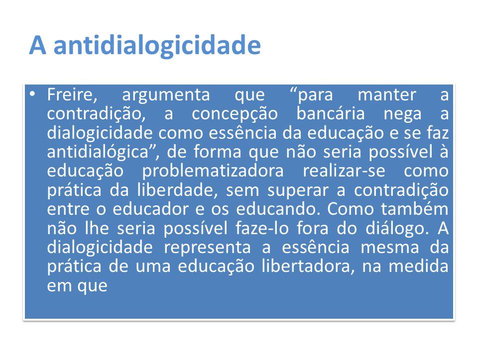 """A antidialogicidade Freire, argumenta que """"para manter a contradição, a concepção bancária nega a dialogicidade como essência da educação e se faz ant"""