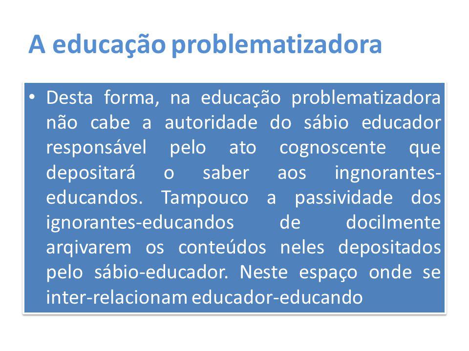 A educação problematizadora Desta forma, na educação problematizadora não cabe a autoridade do sábio educador responsável pelo ato cognoscente que dep