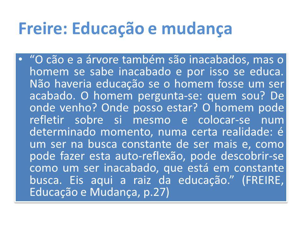"""Freire: Educação e mudança """"O cão e a árvore também são inacabados, mas o homem se sabe inacabado e por isso se educa. Não haveria educação se o homem"""