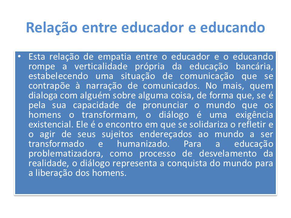 Relação entre educador e educando Esta relação de empatia entre o educador e o educando rompe a verticalidade própria da educação bancária, estabelece