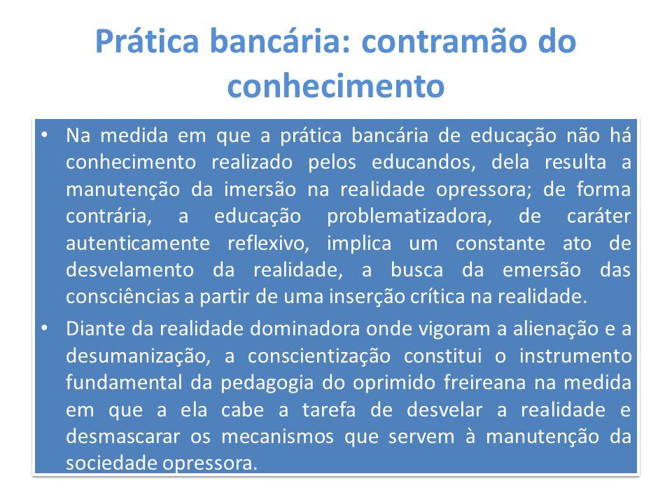 Prática bancária: contramão do conhecimento Na medida em que a prática bancária de educação não há conhecimento realizado pelos educandos, dela result
