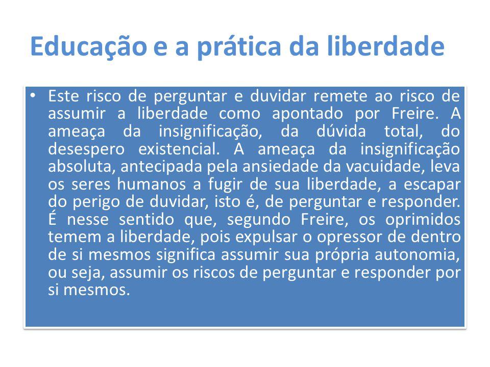 Educação e a prática da liberdade Este risco de perguntar e duvidar remete ao risco de assumir a liberdade como apontado por Freire. A ameaça da insig