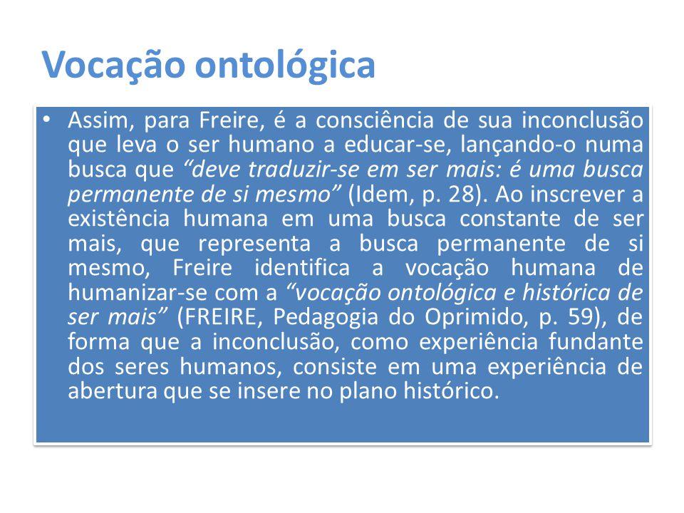 """Vocação ontológica Assim, para Freire, é a consciência de sua inconclusão que leva o ser humano a educar-se, lançando-o numa busca que """"deve traduzir-"""