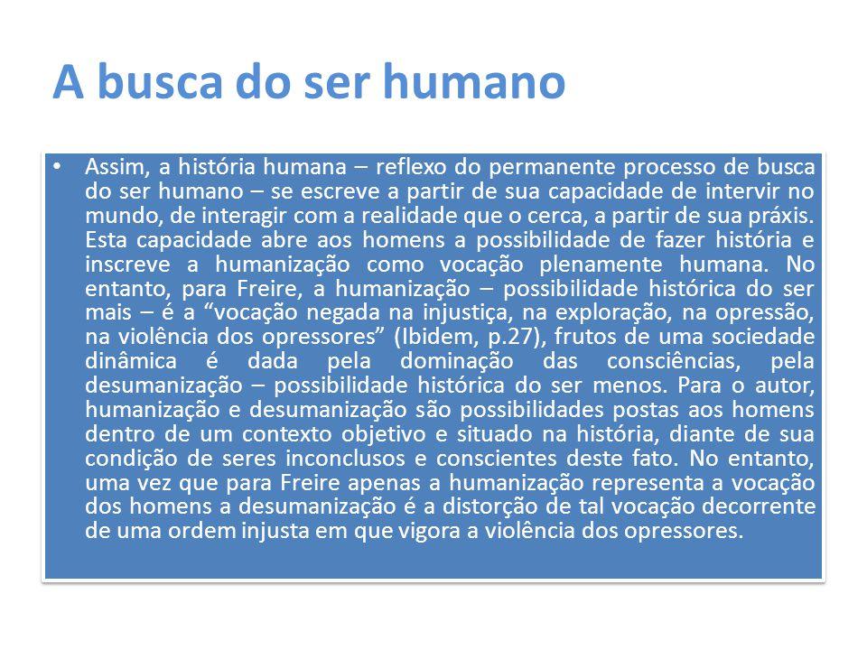 Condições de superação antidialógica Ora, tal afirmação contrapõe-se à perspectiva apontada por Paulo Freire, de que a humanização somente é possível pela transformação da situação opressora a partir do fim da dominação, como superação da contradição opressores-oprimidos.