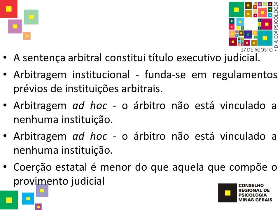 A sentença arbitral constitui título executivo judicial. Arbitragem institucional - funda-se em regulamentos prévios de instituições arbitrais. Arbitr