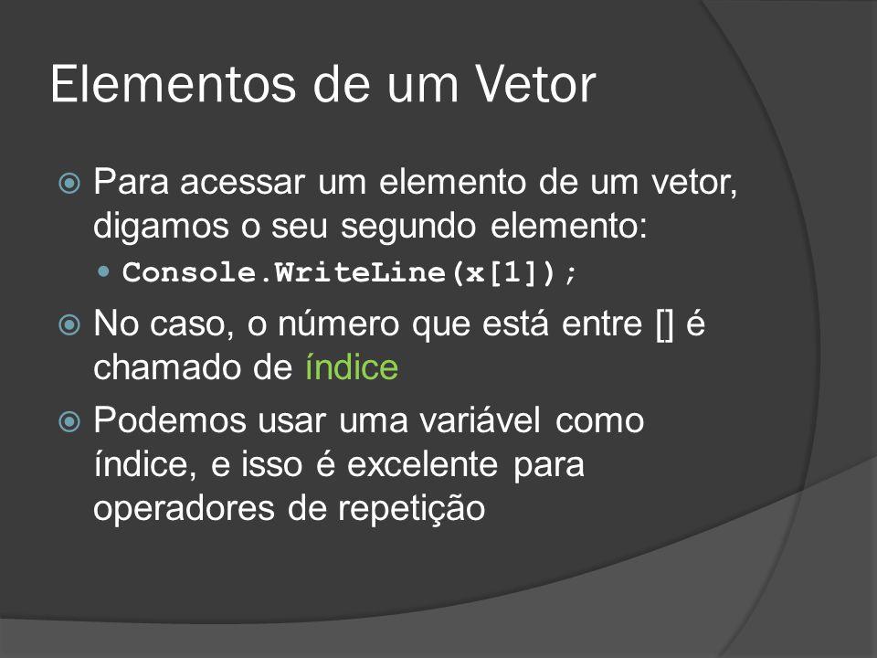 Elementos de um Vetor  Para acessar um elemento de um vetor, digamos o seu segundo elemento: Console.WriteLine(x[1]);  No caso, o número que está en