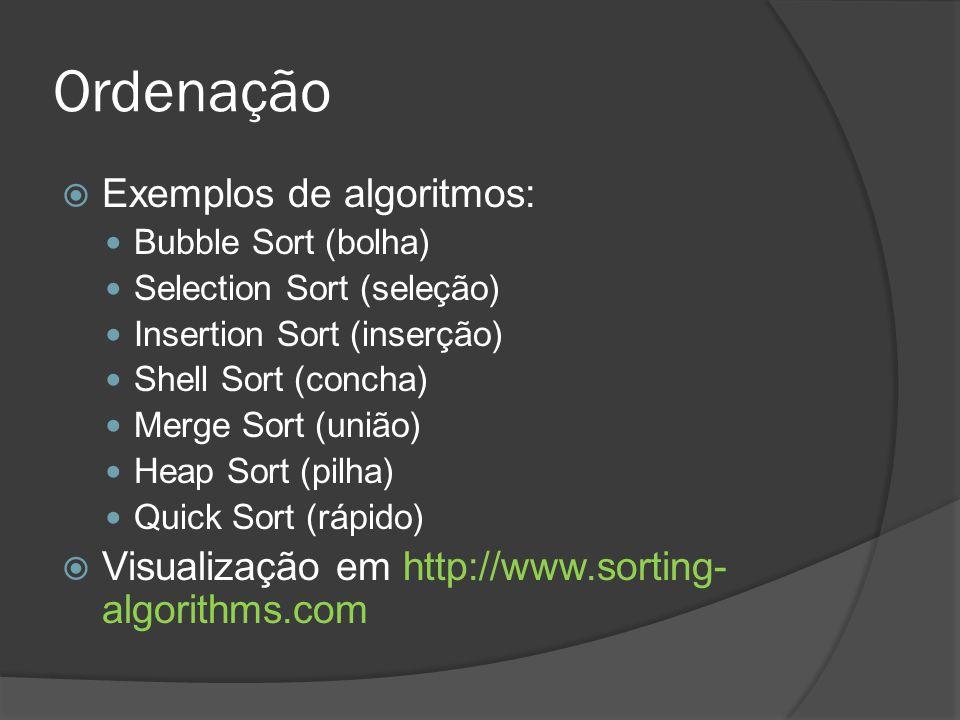 Ordenação  Exemplos de algoritmos: Bubble Sort (bolha) Selection Sort (seleção) Insertion Sort (inserção) Shell Sort (concha) Merge Sort (união) Heap